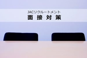 JACリクルートメントの面接対策?超具体的なアドバイスでハイクラス転職が叶う