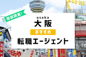 大阪転職に使える転職エージェント8社!スムーズな転職を実現するポイントとは