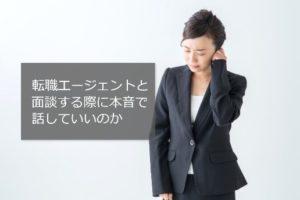 転職エージェントとの面談は本音で話すべき!注意点を押さえ、転職実現させる