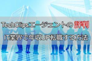 TechClipsエージェントの評判から検証!IT業界で年収UP転職する方法