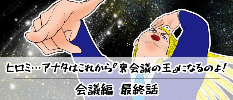 【会議編】最終話:ヒロミ…アナタはこれから『裏会議の王』になるのよ!