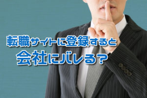 転職サイトの登録は会社にバレる?バレる原因とバレない方法を解説!