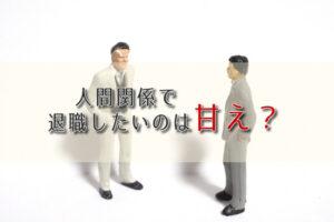 人間関係で退職したいのは甘え?人間関係で退職したい時の対処法を解説!