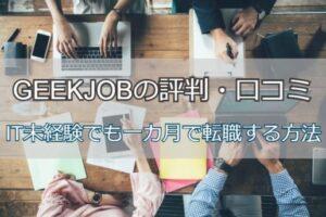 GEEKJOBの評判・口コミは?IT未経験でも一カ月で転職成功する方法