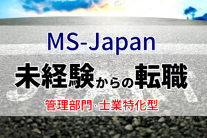 MS-Japanは未経験者でもOK?未経験でも効率良く転職成功する方法