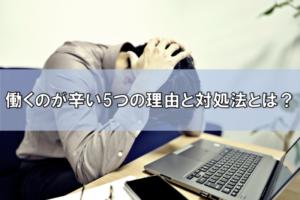 働くのが辛いのは自分だけ?働くのが辛いと感じる5つの原因と対処法を大公開